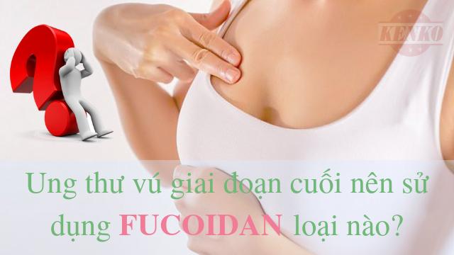 ung thư vú giai đoạn cuối nên sử dụng Fucoidan loại nào tốt nhất